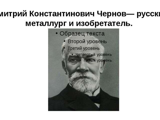 Дмитрий Константинович Чернов— русский металлург и изобретатель.