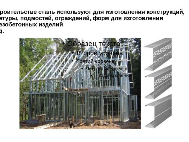 В строительстве сталь используют для изготовления конструкций, арматуры, подм...