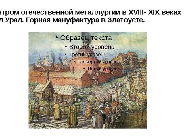 Центром отечественной металлургии в XVIII- XIX веках был Урал. Горная мануфак...