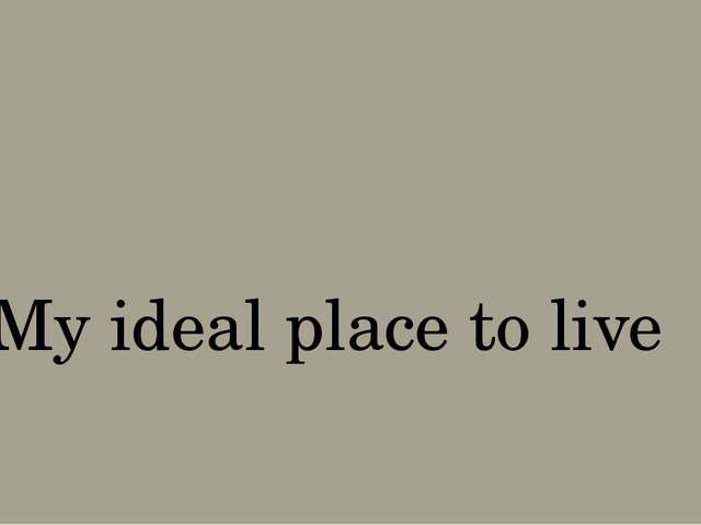 My ideal place to live