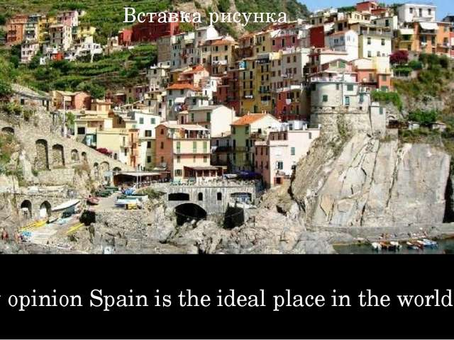 In my opinion Spain is the ideal place in the world.