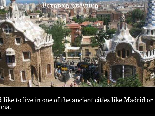 I would like to live in one of the ancient cities like Madrid or Barcelona.