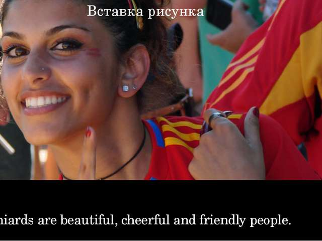 Spaniards are beautiful, cheerful and friendly people.