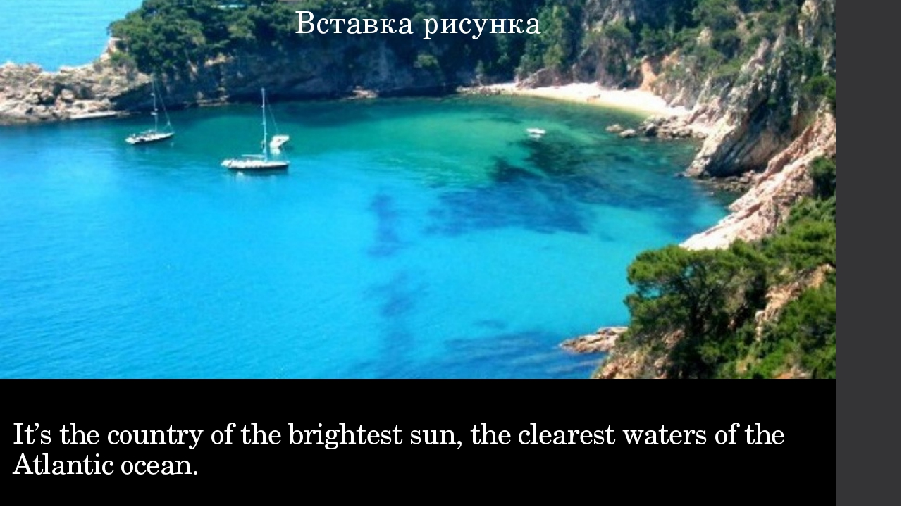 It's the country of the brightest sun, the clearest waters of the Atlantic oc...