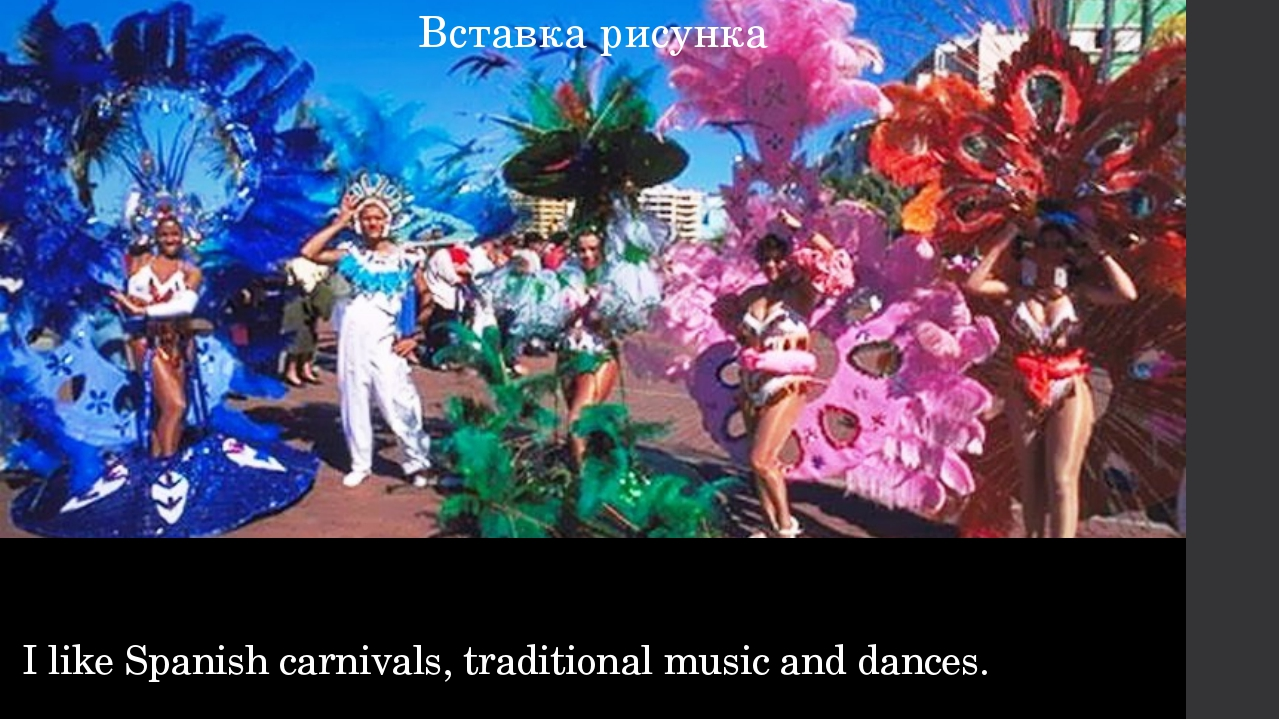 I like Spanish carnivals, traditional music and dances.