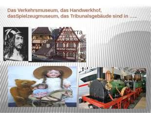 Das Verkehrsmuseum, das Handwerkhof, dasSpielzeugmuseum, das Tribunalsgebäude