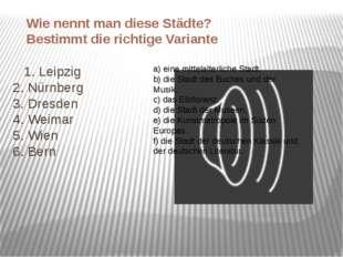 1. Leipzig 2. Nürnberg 3. Dresden 4. Weimar 5. Wien 6. Bern a) eine mittelal