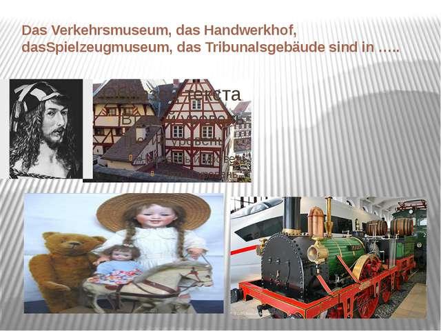 Das Verkehrsmuseum, das Handwerkhof, dasSpielzeugmuseum, das Tribunalsgebäude...