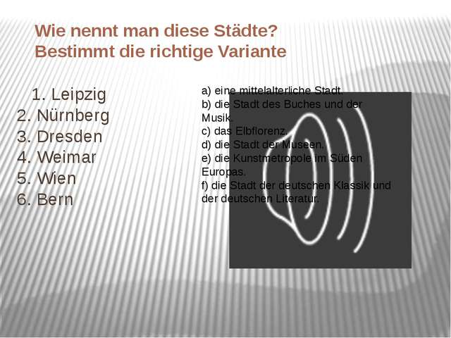 1. Leipzig 2. Nürnberg 3. Dresden 4. Weimar 5. Wien 6. Bern a) eine mittelal...