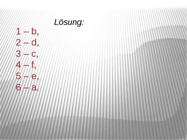 1 – b, 2 – d, 3 – c, 4 – f, 5 – e, 6 – a. Lösung: