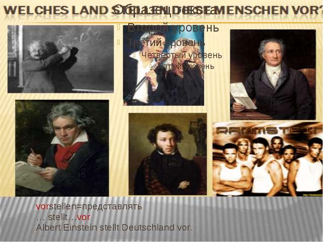 vorstellen=представлять … stellt…vor Albert Einstein stellt Deutschland vor.