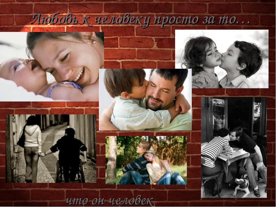 Любовь к человеку просто за то… что он человек