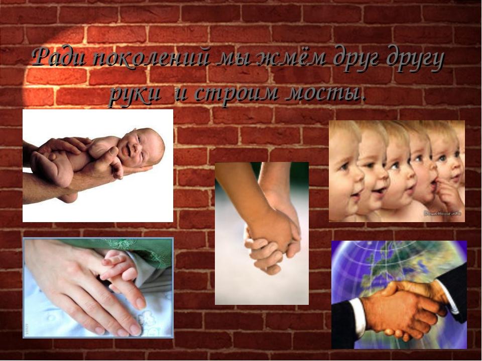 Ради поколений мы жмём друг другу руки и строим мосты.