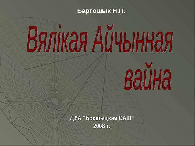 """ДУА """"Бокшыцкая САШ"""" 2008 г. Бартошык Н.П."""
