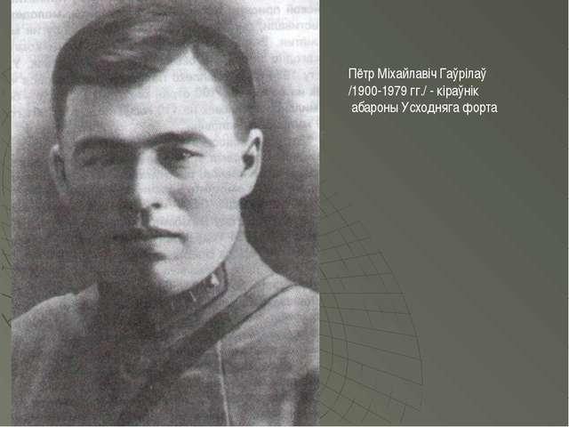 Пётр Міхайлавіч Гаўрілаў /1900-1979 гг./ - кіраўнік абароны Усходняга форта