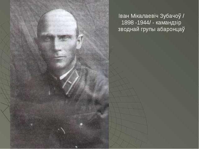 Іван Мікалаевіч Зубачоў /1898 -1944/ - камандзір зводнай групы абаронцаў