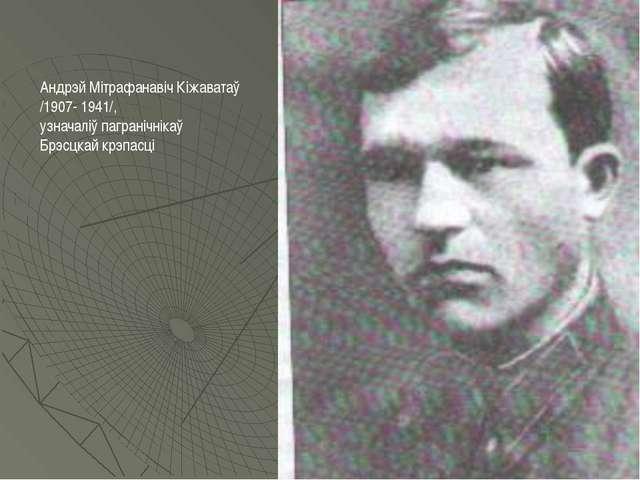 Андрэй Мітрафанавіч Кіжаватаў /1907- 1941/, узначаліў пагранічнікаў Брэсцкай...