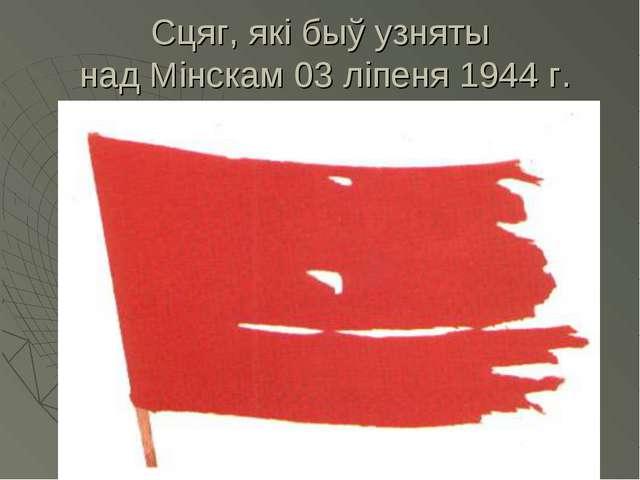 Сцяг, які быў узняты над Мінскам 03 ліпеня 1944 г.
