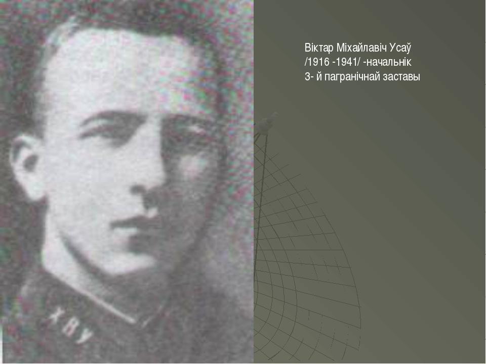 Віктар Міхайлавіч Усаў /1916 -1941/ -начальнік 3- й пагранічнай заставы