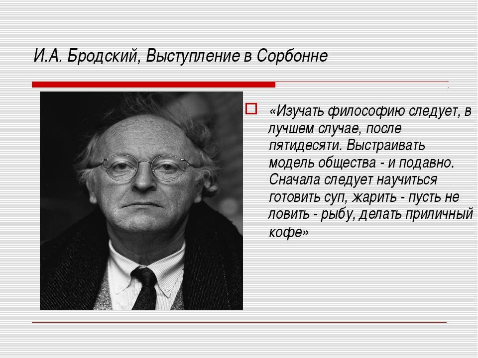 И.А. Бродский, Выступление в Сорбонне «Изучать философию следует, в лучшем сл...