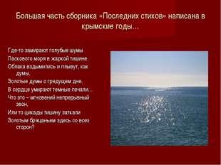 Большая часть сборника «Последних стихов» написана в крымские годы… Где-то за