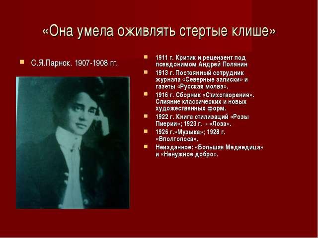 «Она умела оживлять стертые клише» С.Я.Парнок. 1907-1908 гг. 1911 г. Критик и...