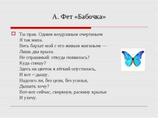 А. Фет «Бабочка» Ты прав. Одним воздушным очертаньем Я так мила. Весь бархат
