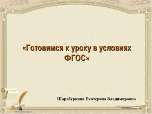 «Готовимся к уроку в условиях ФГОС» Шарабуркина Екатерина Владимировна