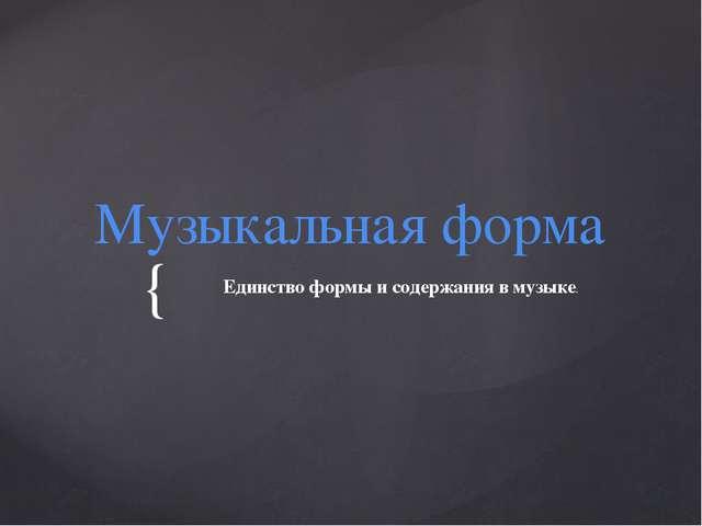 Музыкальная форма Единство формы и содержания в музыке. {