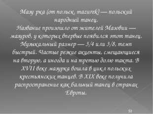 Мазу́рка (от польск. mazurek) — польский народный танец. Название произошло о