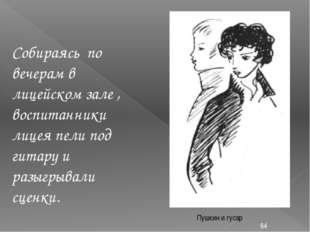 Пушкин и гусар Собираясь по вечерам в лицейском зале , воспитанники лицея пел
