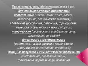 Продолжительность обучения составляла 6 лет. Изучались следующие дисциплины: