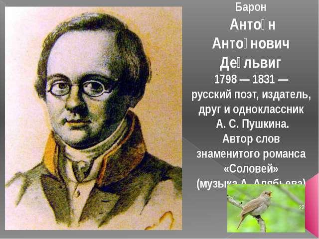 Барон Анто́н Анто́нович Де́львиг 1798 — 1831 — русский поэт, издатель, друг и...