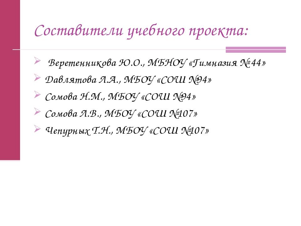 Составители учебного проекта: Веретенникова Ю.О., МБНОУ «Гимназия № 44» Давля...
