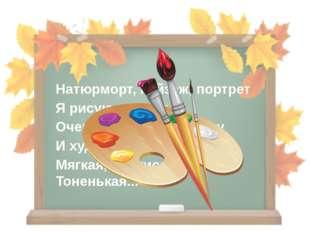 Натюрморт, пейзаж, портрет Я рисую сотни лет. Очень с красками дружу И художн