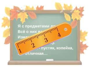 Я с предметами дружу, Всё о них вам расскажу. Измеряю рост, длину, Ширину и г