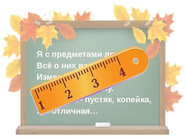 Я с предметами дружу, Всё о них вам расскажу. Измеряю рост, длину, Ширину и г...