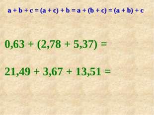 а + b + с = (а + с) + b = а + (b + с) = (а + b) + c 0,63 + (2,78 + 5,37) = 21