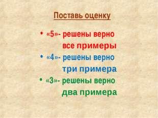 Поставь оценку «5»- решены верно все примеры «4»- решены верно три примера «3