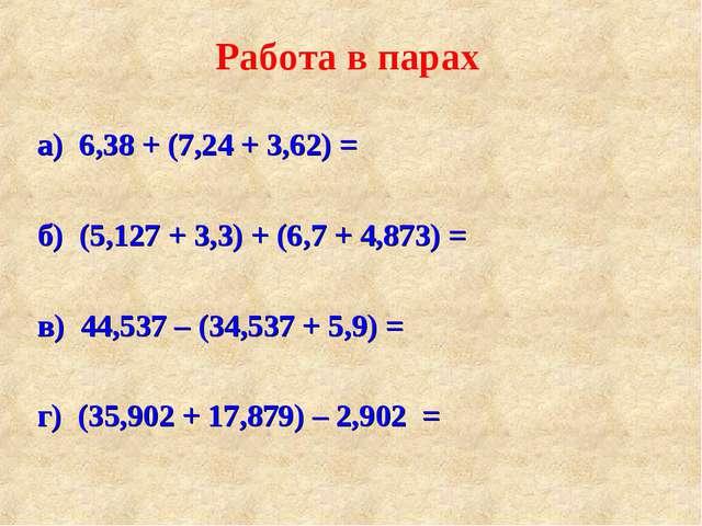 а) 6,38 + (7,24 + 3,62) = б) (5,127 + 3,3) + (6,7 + 4,873) = в) 44,537 – (34...