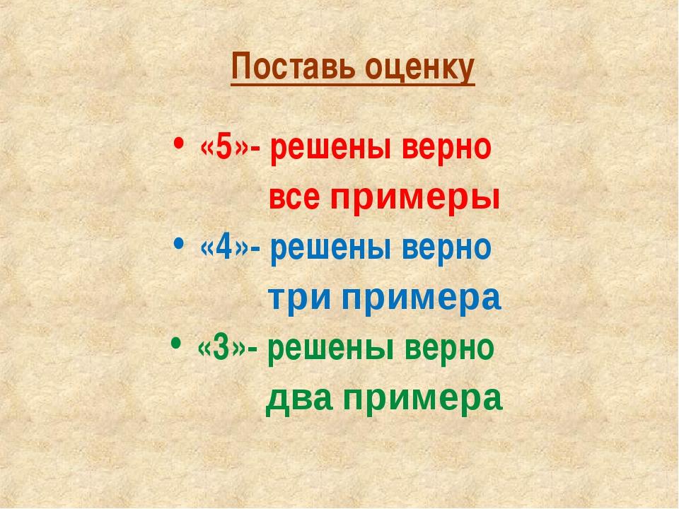 Поставь оценку «5»- решены верно все примеры «4»- решены верно три примера «3...
