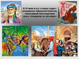 В 15 веке в эту «страну чудес» отправился Афанасий Никитин, написавший впосле