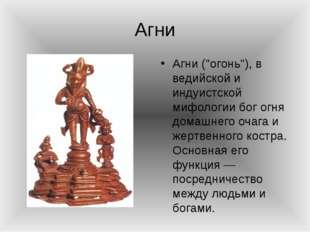 """Агни Агни (""""огонь""""), в ведийской и индуистской мифологии бог огня домашнего о"""