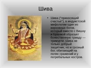 """Шива Шива (""""приносящий счастье""""), в индуистской мифологии один из верховных б"""