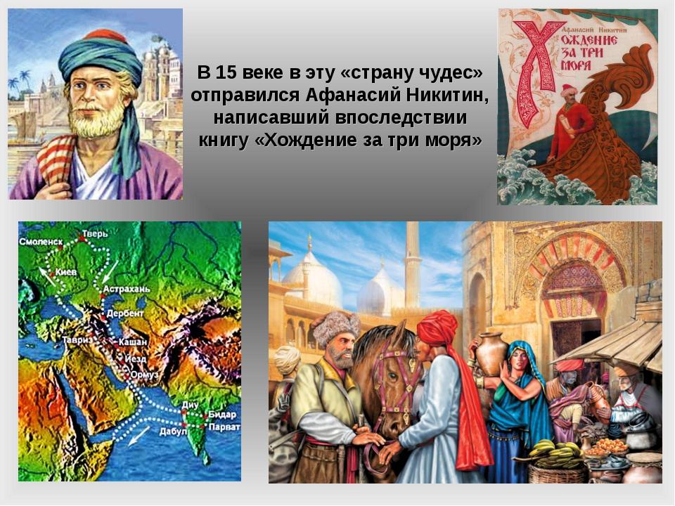 В 15 веке в эту «страну чудес» отправился Афанасий Никитин, написавший впосле...