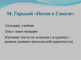 М. Горький «Песня о Соколе» Ситуация: учебная Текст: повествование Изучение т