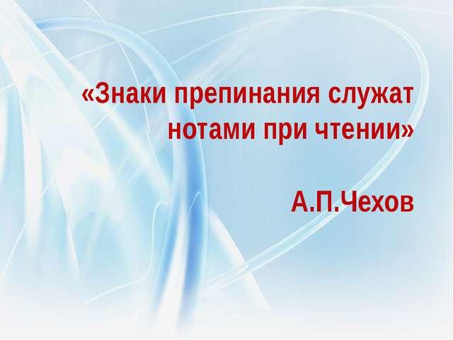 «Знаки препинания служат нотами при чтении» А.П.Чехов