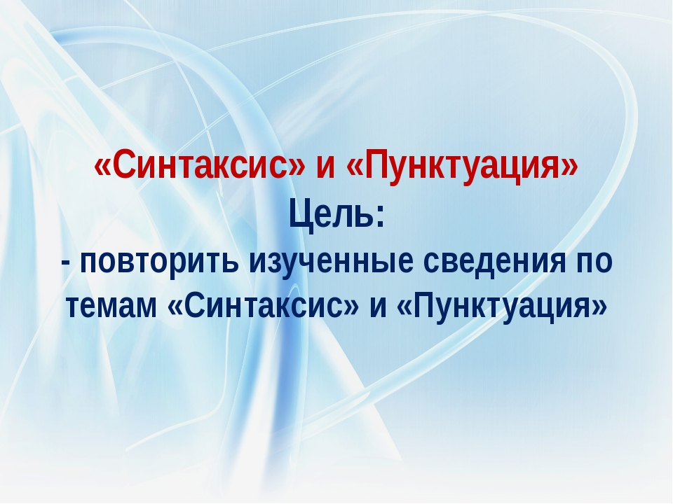 «Синтаксис» и «Пунктуация» Цель: - повторить изученные сведения по темам «Син...