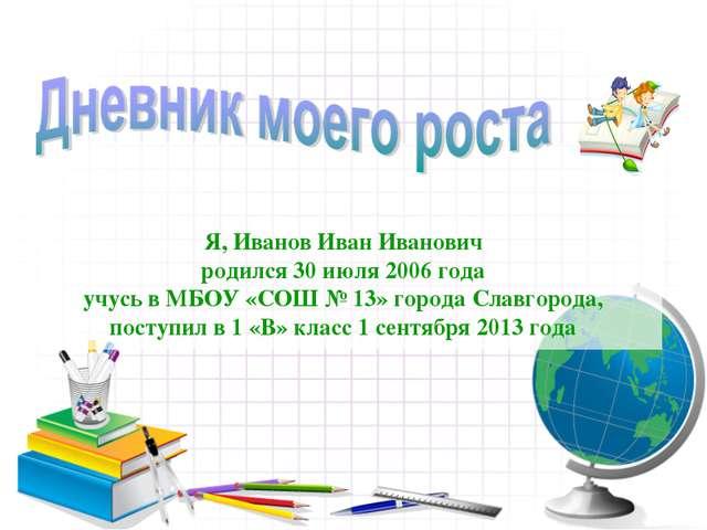 Я, Иванов Иван Иванович родился 30 июля 2006 года учусь в МБОУ «СОШ № 13» го...