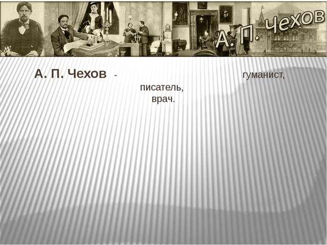 А. П. Чехов - гуманист, писатель, врач.